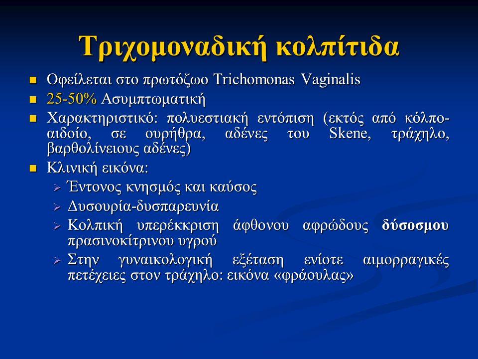 Τριχομοναδική κολπίτιδα Οφείλεται στο πρωτόζωο Trichomonas Vaginalis Οφείλεται στο πρωτόζωο Trichomonas Vaginalis 25-50% Ασυμπτωματική 25-50% Ασυμπτωματική Χαρακτηριστικό: πολυεστιακή εντόπιση (εκτός από κόλπο- αιδοίο, σε ουρήθρα, αδένες του Skene, τράχηλο, βαρθολίνειους αδένες) Χαρακτηριστικό: πολυεστιακή εντόπιση (εκτός από κόλπο- αιδοίο, σε ουρήθρα, αδένες του Skene, τράχηλο, βαρθολίνειους αδένες) Κλινική εικόνα: Κλινική εικόνα:  Έντονος κνησμός και καύσος  Δυσουρία-δυσπαρευνία  Κολπική υπερέκκριση άφθονου αφρώδους δύσοσμου πρασινοκίτρινου υγρού  Στην γυναικολογική εξέταση ενίοτε αιμορραγικές πετέχειες στον τράχηλο: εικόνα «φράουλας»