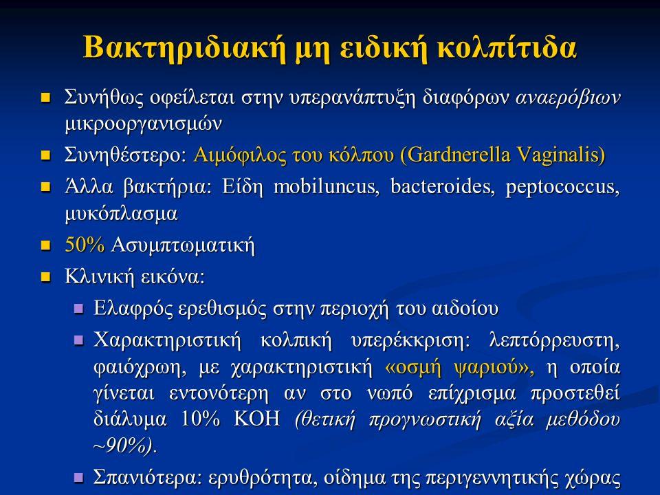 Συνήθως οφείλεται στην υπερανάπτυξη διαφόρων αναερόβιων μικροοργανισμών Συνήθως οφείλεται στην υπερανάπτυξη διαφόρων αναερόβιων μικροοργανισμών Συνηθέστερο: Αιμόφιλος του κόλπου (Gardnerella Vaginalis) Συνηθέστερο: Αιμόφιλος του κόλπου (Gardnerella Vaginalis) Άλλα βακτήρια: Είδη mobiluncus, bacteroides, peptococcus, μυκόπλασμα Άλλα βακτήρια: Είδη mobiluncus, bacteroides, peptococcus, μυκόπλασμα 50% Ασυμπτωματική 50% Ασυμπτωματική Κλινική εικόνα: Κλινική εικόνα: Ελαφρός ερεθισμός στην περιοχή του αιδοίου Ελαφρός ερεθισμός στην περιοχή του αιδοίου Χαρακτηριστική κολπική υπερέκκριση: λεπτόρρευστη, φαιόχρωη, με χαρακτηριστική «οσμή ψαριού», η οποία γίνεται εντονότερη αν στο νωπό επίχρισμα προστεθεί διάλυμα 10% KOH (θετική προγνωστική αξία μεθόδου ~90%).