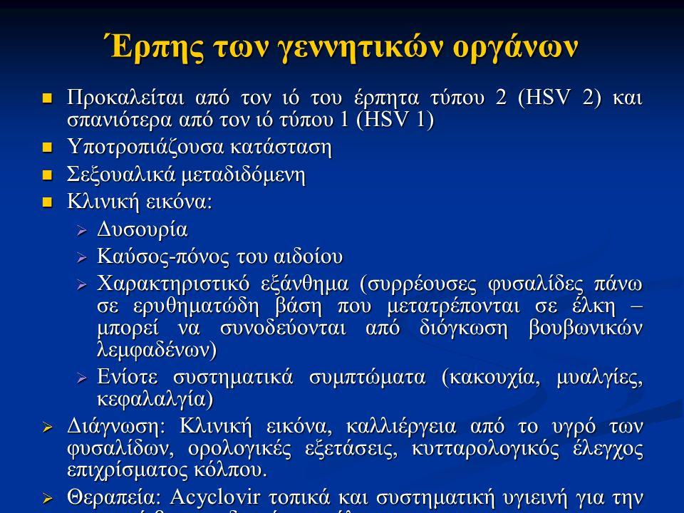Έρπης των γεννητικών οργάνων Προκαλείται από τον ιό του έρπητα τύπου 2 (HSV 2) και σπανιότερα από τον ιό τύπου 1 (HSV 1) Προκαλείται από τον ιό του έρπητα τύπου 2 (HSV 2) και σπανιότερα από τον ιό τύπου 1 (HSV 1) Υποτροπιάζουσα κατάσταση Υποτροπιάζουσα κατάσταση Σεξουαλικά μεταδιδόμενη Σεξουαλικά μεταδιδόμενη Κλινική εικόνα: Κλινική εικόνα:  Δυσουρία  Καύσος-πόνος του αιδοίου  Χαρακτηριστικό εξάνθημα (συρρέουσες φυσαλίδες πάνω σε ερυθηματώδη βάση που μετατρέπονται σε έλκη – μπορεί να συνοδεύονται από διόγκωση βουβωνικών λεμφαδένων)  Ενίοτε συστηματικά συμπτώματα (κακουχία, μυαλγίες, κεφαλαλγία)  Διάγνωση: Κλινική εικόνα, καλλιέργεια από το υγρό των φυσαλίδων, ορολογικές εξετάσεις, κυτταρολογικός έλεγχος επιχρίσματος κόλπου.