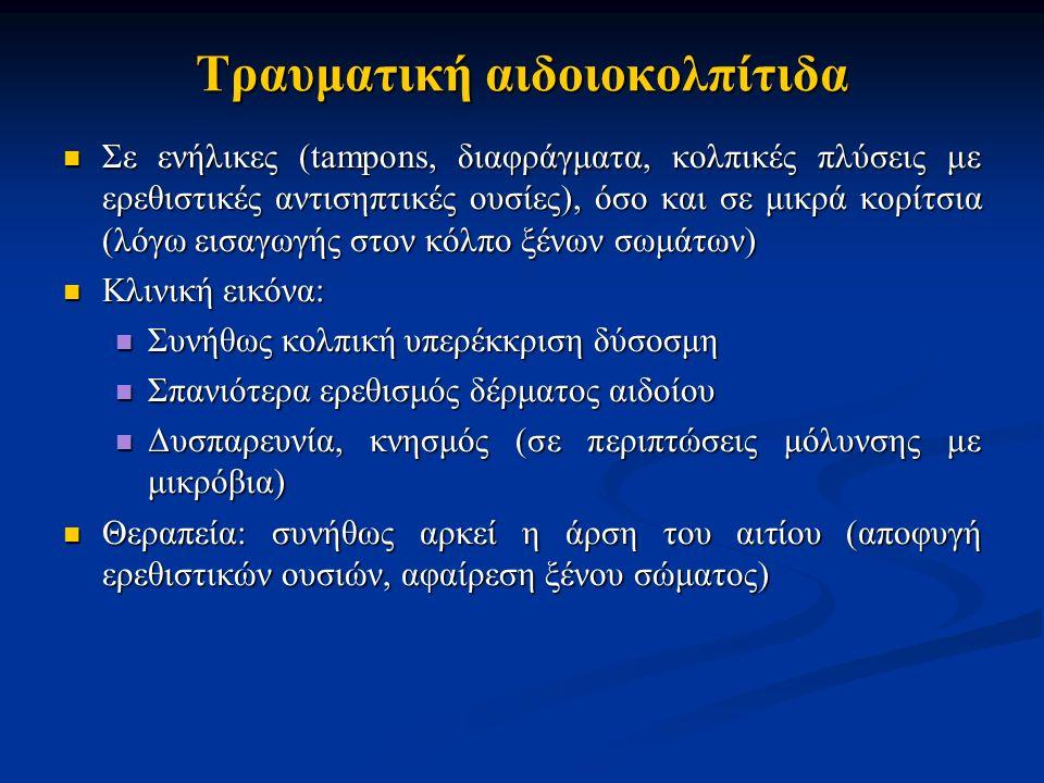 Τραυματική αιδοιοκολπίτιδα Σε ενήλικες (tampons, διαφράγματα, κολπικές πλύσεις με ερεθιστικές αντισηπτικές ουσίες), όσο και σε μικρά κορίτσια (λόγω εισαγωγής στον κόλπο ξένων σωμάτων) Σε ενήλικες (tampons, διαφράγματα, κολπικές πλύσεις με ερεθιστικές αντισηπτικές ουσίες), όσο και σε μικρά κορίτσια (λόγω εισαγωγής στον κόλπο ξένων σωμάτων) Κλινική εικόνα: Κλινική εικόνα: Συνήθως κολπική υπερέκκριση δύσοσμη Συνήθως κολπική υπερέκκριση δύσοσμη Σπανιότερα ερεθισμός δέρματος αιδοίου Σπανιότερα ερεθισμός δέρματος αιδοίου Δυσπαρευνία, κνησμός (σε περιπτώσεις μόλυνσης με μικρόβια) Δυσπαρευνία, κνησμός (σε περιπτώσεις μόλυνσης με μικρόβια) Θεραπεία: συνήθως αρκεί η άρση του αιτίου (αποφυγή ερεθιστικών ουσιών, αφαίρεση ξένου σώματος) Θεραπεία: συνήθως αρκεί η άρση του αιτίου (αποφυγή ερεθιστικών ουσιών, αφαίρεση ξένου σώματος)