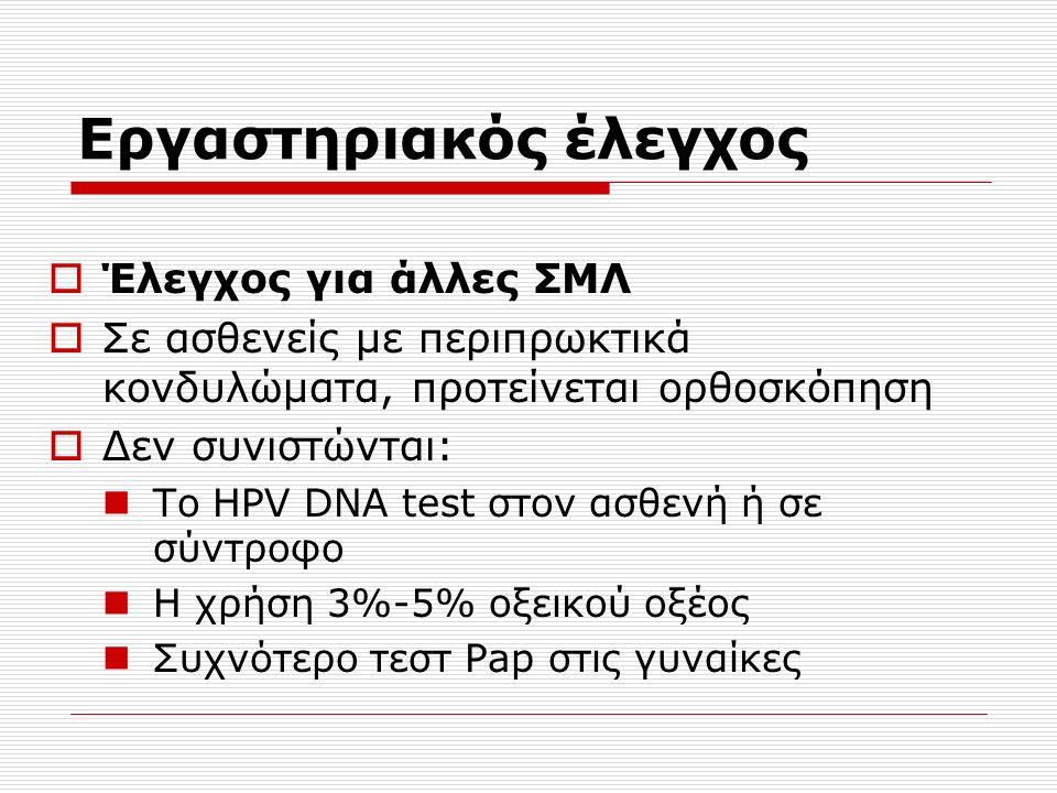 Εργαστηριακός έλεγχος  Έλεγχος για άλλες ΣΜΛ  Σε ασθενείς με περιπρωκτικά κονδυλώματα, προτείνεται ορθοσκόπηση  Δεν συνιστώνται: Το HPV DNA test στον ασθενή ή σε σύντροφο Η χρήση 3%-5% οξεικού οξέος Συχνότερο τεστ Pap στις γυναίκες