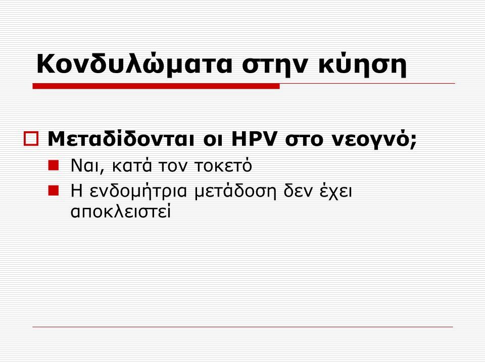 Κονδυλώματα στην κύηση  Μεταδίδονται οι HPV στο νεογνό; Ναι, κατά τον τοκετό Η ενδομήτρια μετάδοση δεν έχει αποκλειστεί