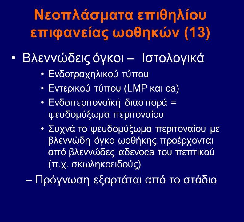 Νεοπλάσματα επιθηλίου επιφανείας ωοθηκών (13) Βλεννώδεις όγκοι – Ιστολογικά Ενδοτραχηλικού τύπου Εντερικού τύπου (LMP και ca) Ενδοπεριτοναϊκή διασπορά