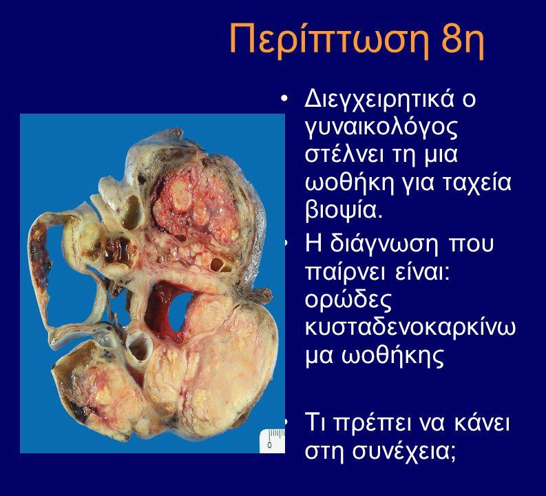 Περίπτωση 8η Διεγχειρητικά ο γυναικολόγος στέλνει τη μια ωοθήκη για ταχεία βιοψία. Η διάγνωση που παίρνει είναι: ορώδες κυσταδενοκαρκίνω μα ωοθήκης Τι