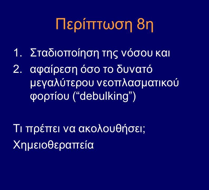 """Περίπτωση 8η 1.Σταδιοποίηση της νόσου και 2.αφαίρεση όσο το δυνατό μεγαλύτερου νεοπλασματικού φορτίου (""""debulking"""") Τι πρέπει να ακολουθήσει; Χημειοθε"""