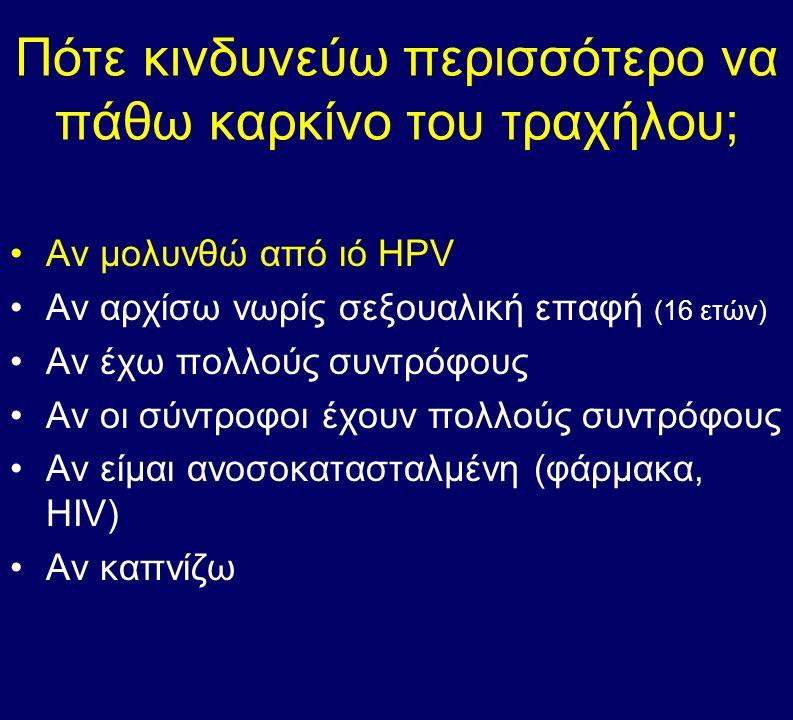 Πότε κινδυνεύω περισσότερο να πάθω καρκίνο του τραχήλου; Αν μολυνθώ από ιό HPV Αν αρχίσω νωρίς σεξουαλική επαφή (16 ετών) Αν έχω πολλούς συντρόφους Αν