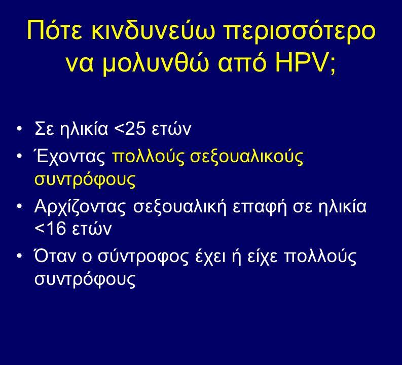 Πότε κινδυνεύω περισσότερο να μολυνθώ από HPV; Σε ηλικία <25 ετών Έχοντας πολλούς σεξουαλικούς συντρόφους Αρχίζοντας σεξουαλική επαφή σε ηλικία <16 ετ