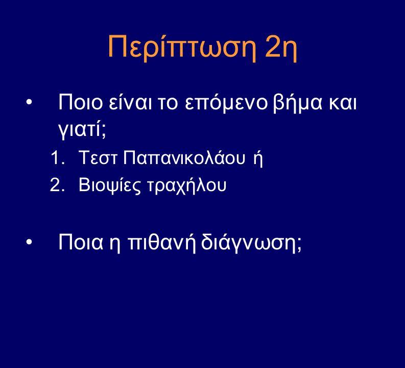 Περίπτωση 2η Ποιο είναι το επόμενο βήμα και γιατί; 1.Τεστ Παπανικολάου ή 2.Βιοψίες τραχήλου Ποια η πιθανή διάγνωση;