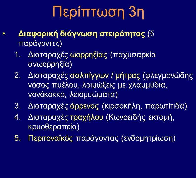 Περίπτωση 3η Διαφορική διάγνωση στειρότητας (5 παράγοντες) 1.Διαταραχές ωορρηξίας (παχυσαρκία ανωορρηξία) 2.Διαταραχές σαλπίγγων / μήτρας (φλεγμονώδης