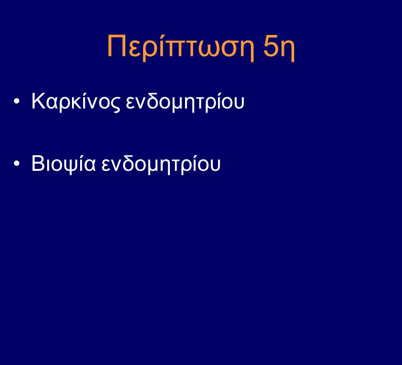 Περίπτωση 5η Καρκίνος ενδομητρίου Βιοψία ενδομητρίου
