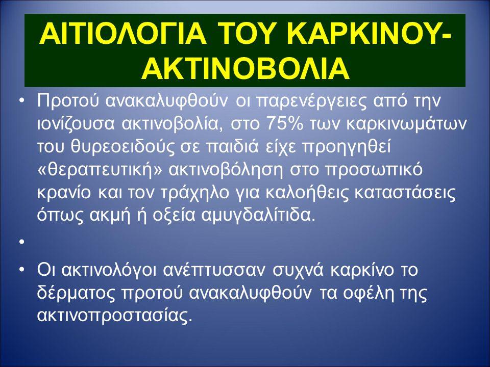 ΑΙΤΙΟΛΟΓΙΑ ΤΟΥ ΚΑΡΚΙΝΟΥ- ΑΚΤΙΝΟΒΟΛΙΑ Προτού ανακαλυφθούν οι παρενέργειες από την ιονίζουσα ακτινοβολία, στο 75% των καρκινωμάτων του θυρεοειδούς σε παιδιά είχε προηγηθεί «θεραπευτική» ακτινοβόληση στο προσωπικό κρανίο και τον τράχηλο για καλοήθεις καταστάσεις όπως ακμή ή οξεία αμυγδαλίτιδα.