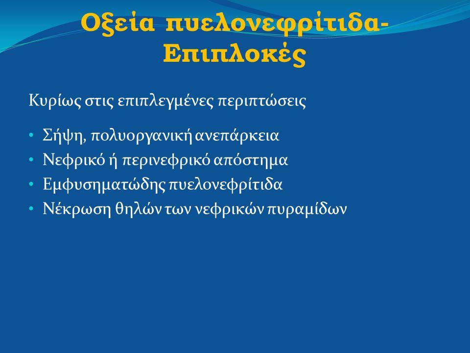 Οξεία πυελονεφρίτιδα- Επιπλοκές Κυρίως στις επιπλεγμένες περιπτώσεις Σήψη, πολυοργανική ανεπάρκεια Νεφρικό ή περινεφρικό απόστημα Εμφυσηματώδης πυελον