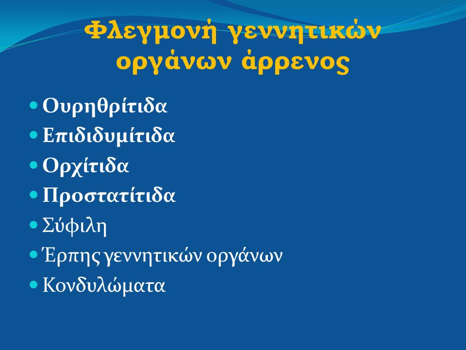Φλεγμονή γεννητικών οργάνων άρρενος Ουρηθρίτιδα Επιδιδυμίτιδα Ορχίτιδα Προστατίτιδα Σύφιλη Έρπης γεννητικών οργάνων Κονδυλώματα