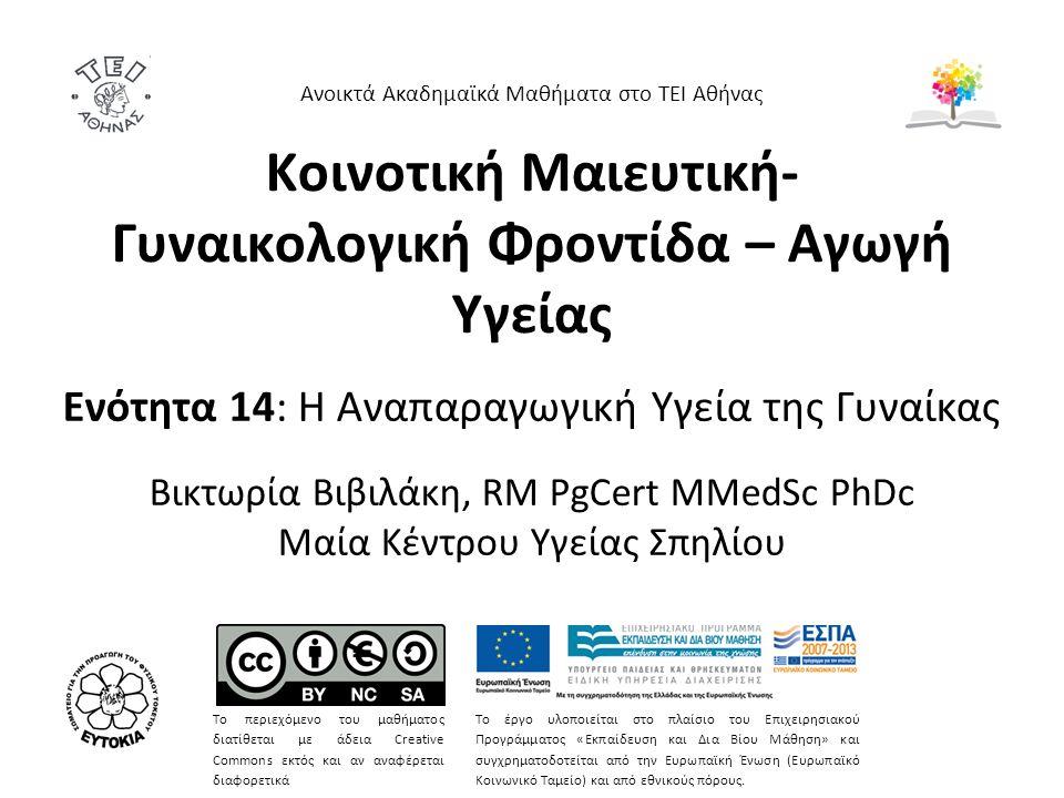 Κοινοτική Μαιευτική- Γυναικολογική Φροντίδα – Αγωγή Υγείας Ενότητα 14: Η Αναπαραγωγική Υγεία της Γυναίκας Βικτωρία Βιβιλάκη, RM PgCert MMedSc PhDc Μαία Κέντρου Υγείας Σπηλίου Ανοικτά Ακαδημαϊκά Μαθήματα στο ΤΕΙ Αθήνας Το περιεχόμενο του μαθήματος διατίθεται με άδεια Creative Commons εκτός και αν αναφέρεται διαφορετικά Το έργο υλοποιείται στο πλαίσιο του Επιχειρησιακού Προγράμματος «Εκπαίδευση και Δια Βίου Μάθηση» και συγχρηματοδοτείται από την Ευρωπαϊκή Ένωση (Ευρωπαϊκό Κοινωνικό Ταμείο) και από εθνικούς πόρους.