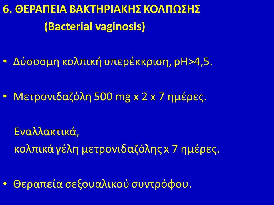6. ΘΕΡΑΠΕΙΑ ΒΑΚΤΗΡΙΑΚΗΣ ΚΟΛΠΩΣΗΣ (Bacterial vaginosis) Δύσοσμη κολπική υπερέκκριση, pH>4,5.