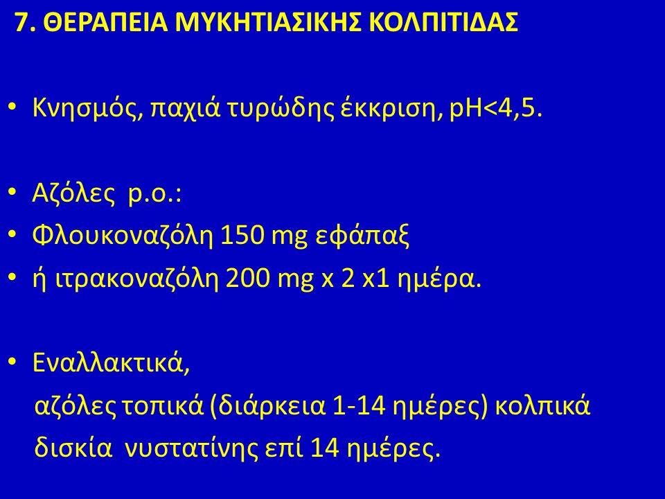 7. ΘΕΡΑΠΕΙΑ ΜΥΚΗΤΙΑΣΙΚΗΣ ΚΟΛΠΙΤΙΔΑΣ Κνησμός, παχιά τυρώδης έκκριση, pH<4,5.