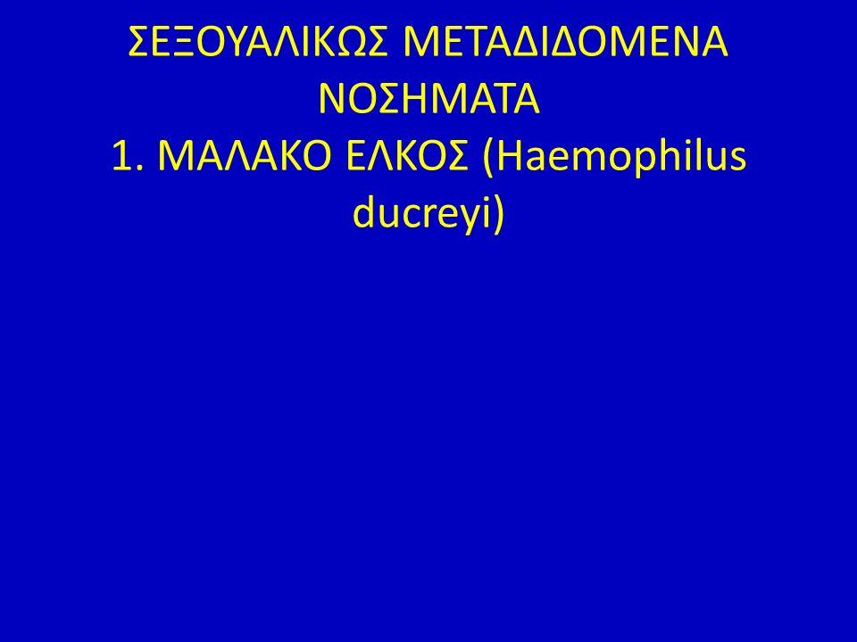 ΣΕΞΟΥΑΛΙΚΩΣ ΜΕΤΑΔΙΔΟΜΕΝΑ ΝΟΣΗΜΑΤΑ 1. MAΛΑΚΟ ΕΛΚΟΣ (Haemophilus ducreyi)