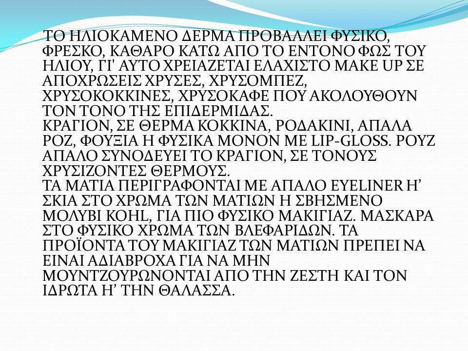 ΤΟ ΗΛΙΟΚΑΜΕΝΟ ΔΕΡΜΑ ΠΡΟΒΑΛΛΕΙ ΦΥΣΙΚΟ, ΦΡΕΣΚΟ, ΚΑΘΑΡΟ ΚΑΤΩ ΑΠΟ ΤΟ ΕΝΤΟΝΟ ΦΩΣ ΤΟΥ ΗΛΙΟΥ, ΓΙ ΑΥΤΟ ΧΡΕΙΑΖΕΤΑΙ ΕΛΑΧΙΣΤΟ MAKE UP ΣΕ ΑΠΟΧΡΩΣΕΙΣ ΧΡΥΣΕΣ, ΧΡΥΣΟΜΠΕΖ, ΧΡΥΣΟΚΟΚΚΙΝΕΣ, ΧΡΥΣΟΚΑΦΕ ΠΟΥ ΑΚΟΛΟΥΘΟΥΝ ΤΟΝ ΤΟΝΟ ΤΗΣ ΕΠΙΔΕΡΜΙΔΑΣ.