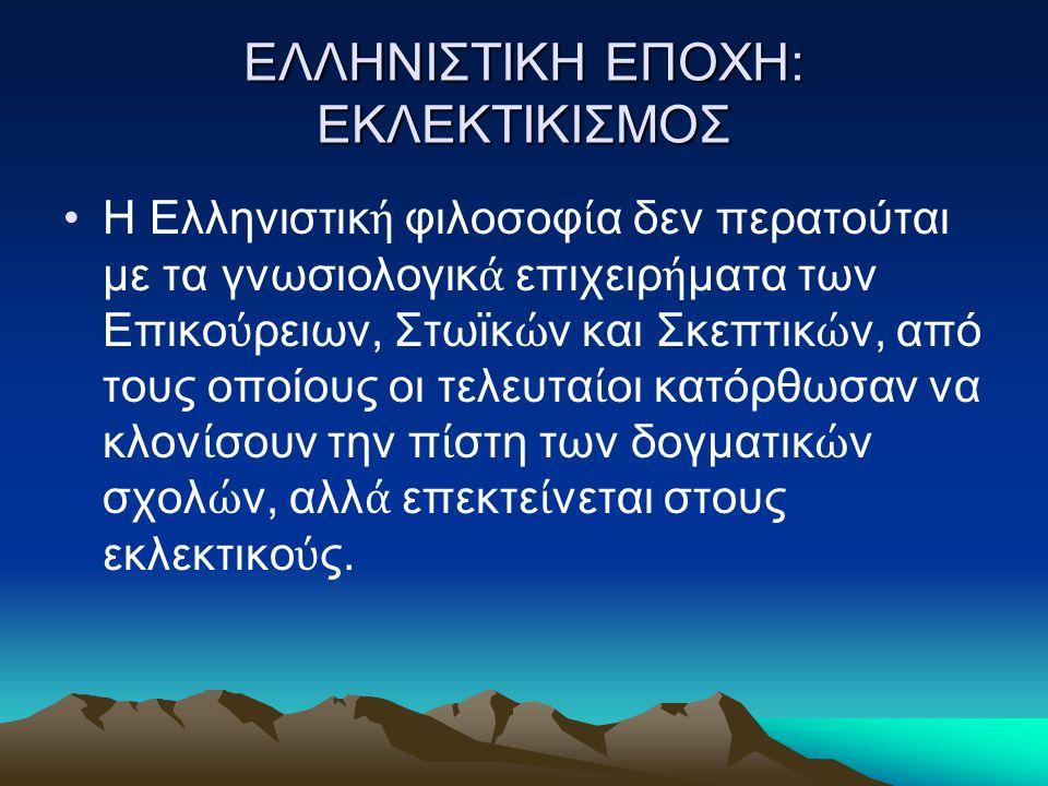 ΕΛΛΗΝΙΣΤΙΚΗ ΕΠΟΧΗ: ΕΚΛΕΚΤΙΚΙΣΜΟΣ Η Ελληνιστικ ή φιλοσοφ ί α δεν περατούται με τα γνωσιολογικ ά επιχειρ ή ματα των Επικο ύ ρειων, Στωϊκ ώ ν και Σκεπτικ ώ ν, από τους οποίους οι τελευτα ί οι κατόρθωσαν να κλον ί σουν την π ί στη των δογματικ ώ ν σχολ ώ ν, αλλ ά επεκτε ί νεται στους εκλεκτικο ύ ς.
