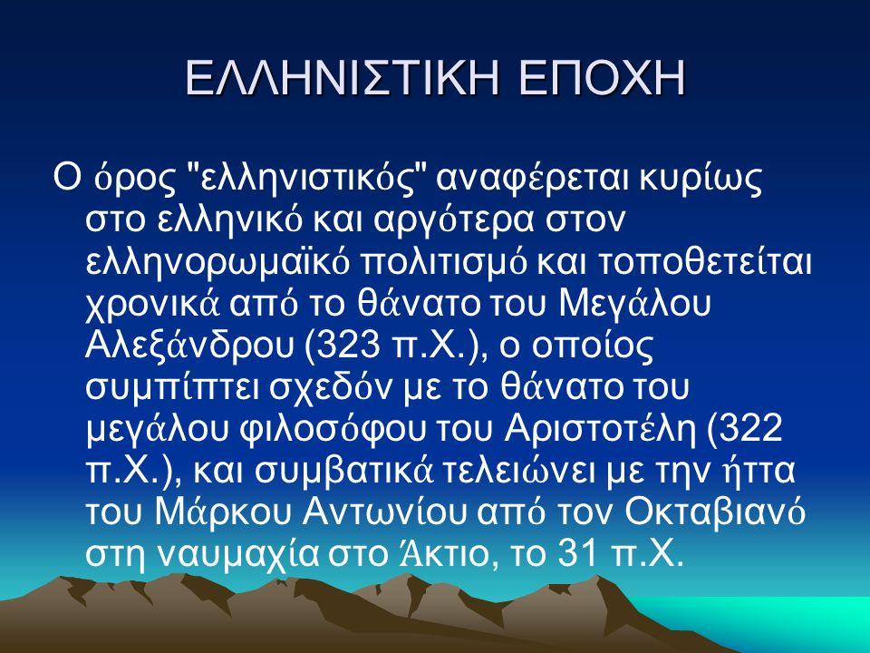 ΕΛΛΗΝΙΣΤΙΚΗ ΕΠΟΧΗ Ο ό ρος ελληνιστικ ό ς αναφ έ ρεται κυρ ί ως στο ελληνικ ό και αργ ό τερα στον ελληνορωμαϊκ ό πολιτισμ ό και τοποθετε ί ται χρονικ ά απ ό το θ ά νατο του Μεγ ά λου Αλεξ ά νδρου (323 π.Χ.), ο οπο ί ος συμπ ί πτει σχεδ ό ν με το θ ά νατο του μεγ ά λου φιλοσ ό φου του Αριστοτ έ λη (322 π.Χ.), και συμβατικ ά τελει ώ νει με την ή ττα του Μ ά ρκου Αντων ί ου απ ό τον Οκταβιαν ό στη ναυμαχ ί α στο Ά κτιο, το 31 π.Χ.