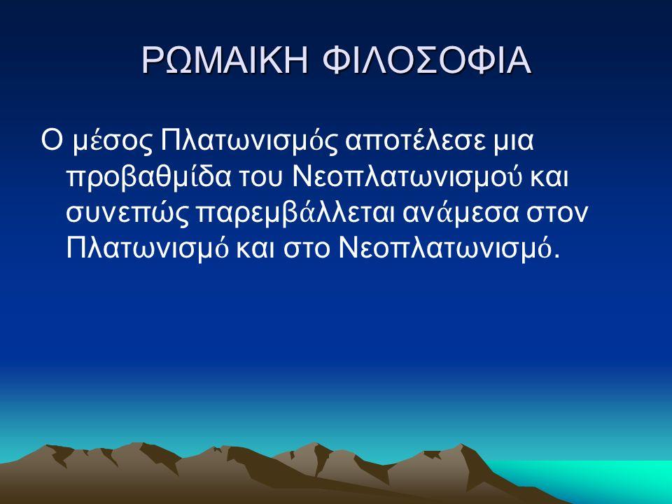 ΡΩΜΑΙΚΗ ΦΙΛΟΣΟΦΙΑ Ο μ έ σος Πλατωνισμ ό ς αποτέλεσε μια προβαθμ ί δα του Νεοπλατωνισμο ύ και συνεπώς παρεμβ ά λλεται αν ά μεσα στον Πλατωνισμ ό και στο Νεοπλατωνισμ ό.