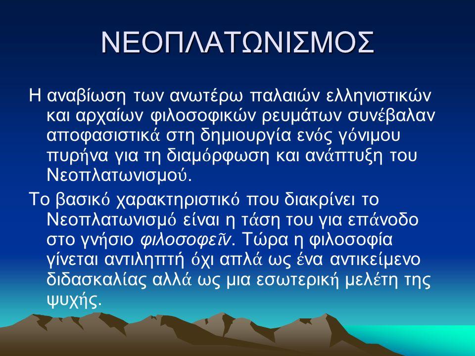 ΝΕΟΠΛΑΤΩΝΙΣΜΟΣ Η αναβίωση των ανωτέρω παλαιών ελληνιστικών και αρχαίων φιλοσοφικών ρευμάτων συν έ βαλαν αποφασιστικ ά στη δημιουργ ί α εν ό ς γ ό νιμου πυρ ή να για τη διαμ ό ρφωση και αν ά πτυξη του Νεοπλατωνισμο ύ.