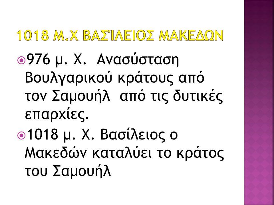  976 μ. Χ. Ανασύσταση Βουλγαρικού κράτους από τον Σαμουήλ από τις δυτικές επαρχίες.  1018 μ. Χ. Βασίλειος ο Μακεδών καταλύει το κράτος του Σαμουήλ