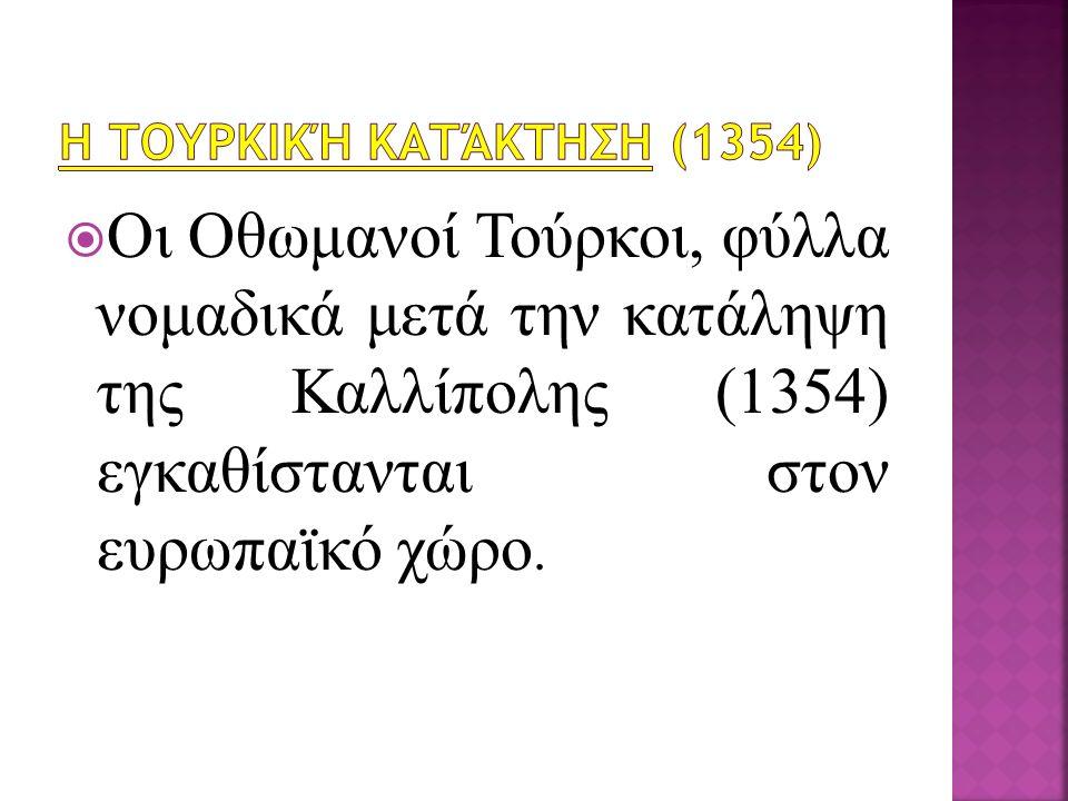  Οι Οθωμανοί Τούρκοι, φύλλα νομαδικά μετά την κατάληψη της Καλλίπολης (1354) εγκαθίστανται στον ευρωπαϊκό χώρο.