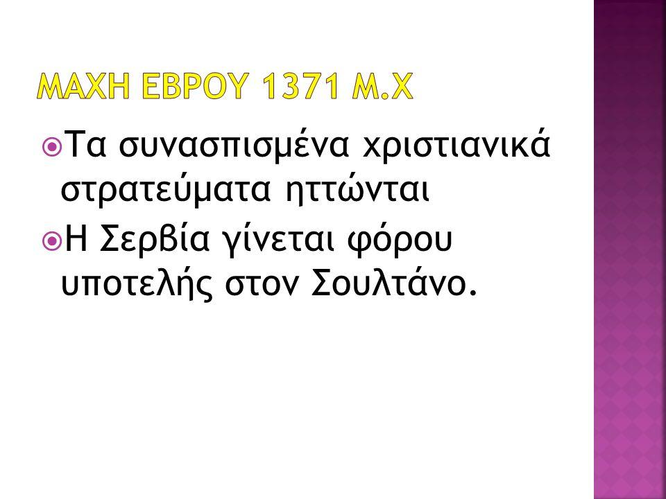  Τα συνασπισμένα χριστιανικά στρατεύματα ηττώνται  Η Σερβία γίνεται φόρου υποτελής στον Σουλτάνο.
