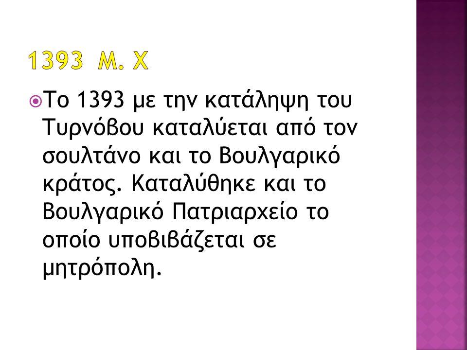  Το 1393 με την κατάληψη του Τυρνόβου καταλύεται από τον σουλτάνο και το Βουλγαρικό κράτος. Καταλύθηκε και το Βουλγαρικό Πατριαρχείο το οποίο υποβιβά
