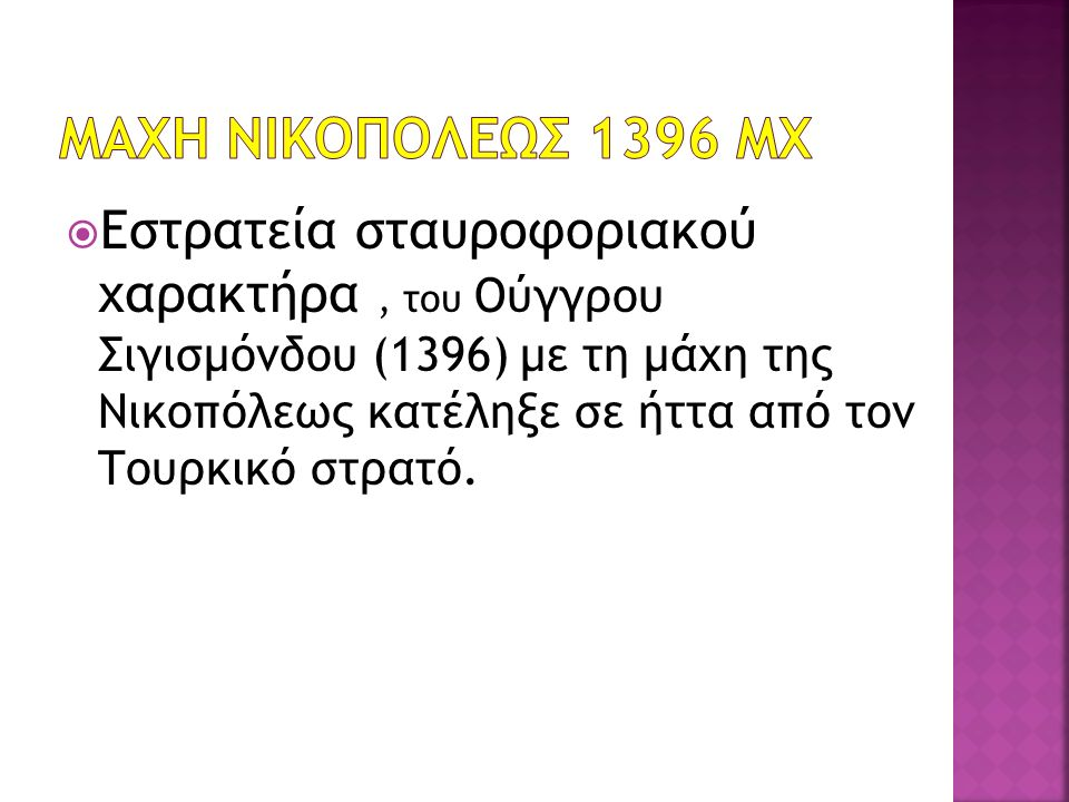  Εστρατεία σταυροφοριακού χαρακτήρα, του Ούγγρου Σιγισμόνδου (1396) με τη μάχη της Νικοπόλεως κατέληξε σε ήττα από τον Τουρκικό στρατό.