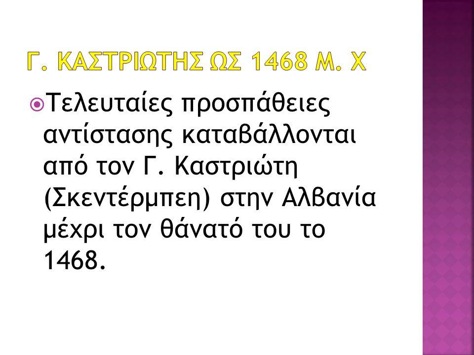  Τελευταίες προσπάθειες αντίστασης καταβάλλονται από τον Γ. Καστριώτη (Σκεντέρμπεη) στην Αλβανία μέχρι τον θάνατό του το 1468.