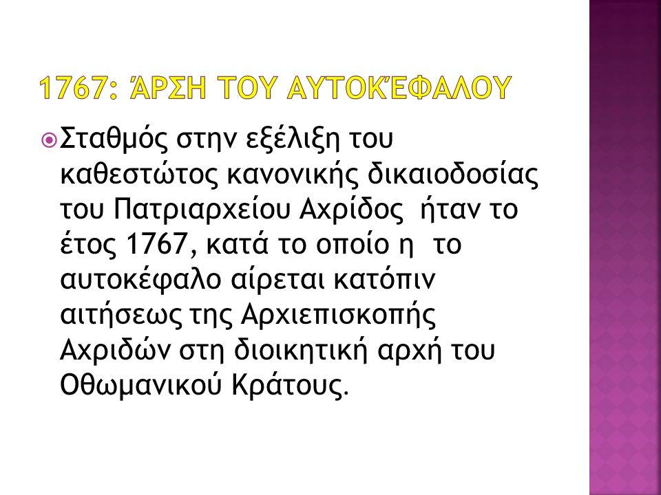  Σταθμός στην εξέλιξη του καθεστώτος κανονικής δικαιοδοσίας του Πατριαρχείου Αχρίδος ήταν το έτος 1767, κατά το οποίο η το αυτοκέφαλο αίρεται κατόπιν αιτήσεως της Αρχιεπισκοπής Αχριδών στη διοικητική αρχή του Οθωμανικού Κράτους.