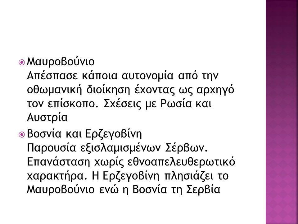  Μαυροβούνιο Απέσπασε κάποια αυτονομία από την οθωμανική διοίκηση έχοντας ως αρχηγό τον επίσκοπο. Σχέσεις με Ρωσία και Αυστρία  Βοσνία και Ερζεγοβίν