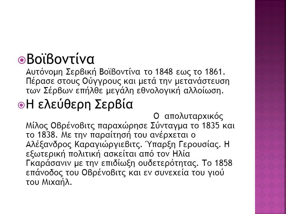  Βοϊβοντίνα Αυτόνομη Σερβική Βοϊβοντίνα το 1848 εως το 1861. Πέρασε στους Ούγγρους και μετά την μετανάστευση των Σέρβων επήλθε μεγάλη εθνολογική αλλο