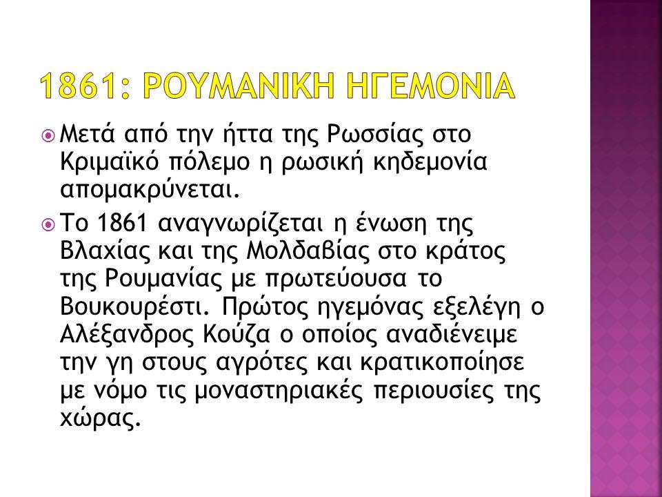  Μετά από την ήττα της Ρωσσίας στο Κριμαϊκό πόλεμο η ρωσική κηδεμονία απομακρύνεται.  Το 1861 αναγνωρίζεται η ένωση της Βλαχίας και της Μολδαβίας στ