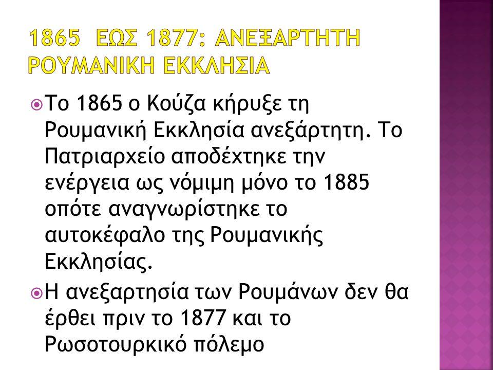  Το 1865 ο Κούζα κήρυξε τη Ρουμανική Εκκλησία ανεξάρτητη. Το Πατριαρχείο αποδέχτηκε την ενέργεια ως νόμιμη μόνο το 1885 οπότε αναγνωρίστηκε το αυτοκέ