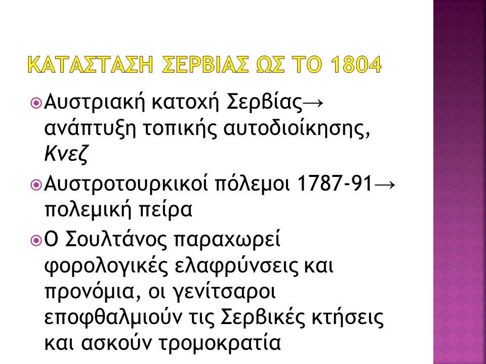  Αυστριακή κατοχή Σερβίας → ανάπτυξη τοπικής αυτοδιοίκησης, Κνεζ  Αυστροτουρκικοί πόλεμοι 1787-91 → πολεμική πείρα  Ο Σουλτάνος παραχωρεί φορολογικές ελαφρύνσεις και προνόμια, οι γενίτσαροι εποφθαλμιούν τις Σερβικές κτήσεις και ασκούν τρομοκρατία