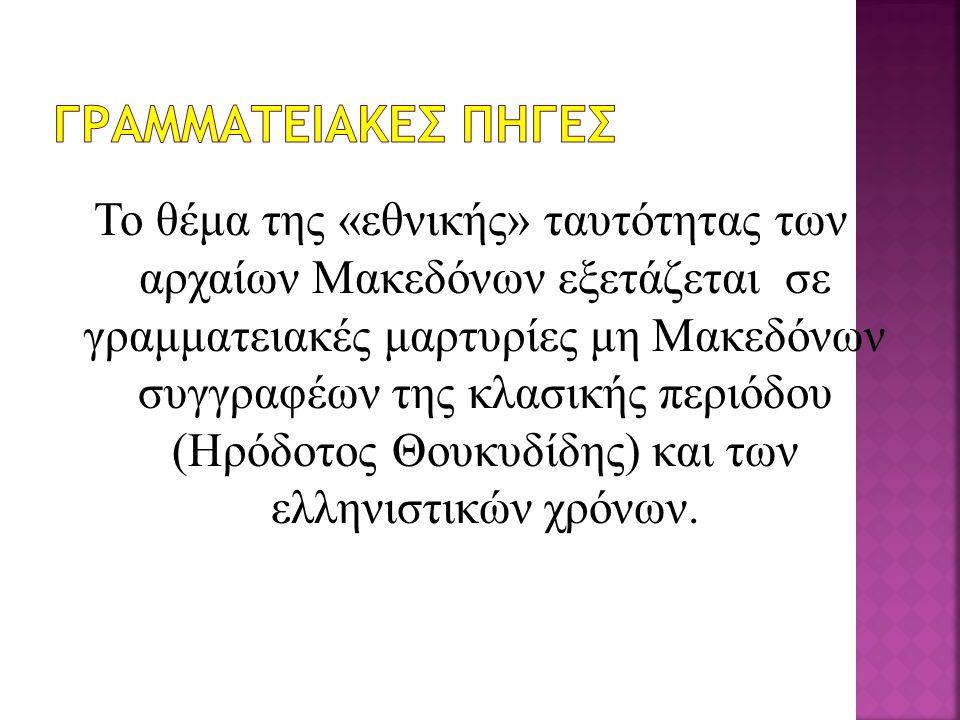 Το θέμα της «εθνικής» ταυτότητας των αρχαίων Μακεδόνων εξετάζεται σε γραμματειακές μαρτυρίες μη Μακεδόνων συγγραφέων της κλασικής περιόδου (Ηρόδοτος Θ