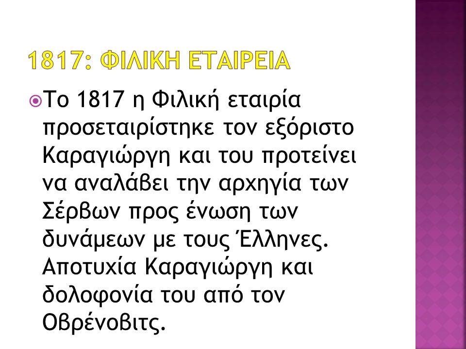  Το 1817 η Φιλική εταιρία προσεταιρίστηκε τον εξόριστο Καραγιώργη και του προτείνει να αναλάβει την αρχηγία των Σέρβων προς ένωση των δυνάμεων με τους Έλληνες.