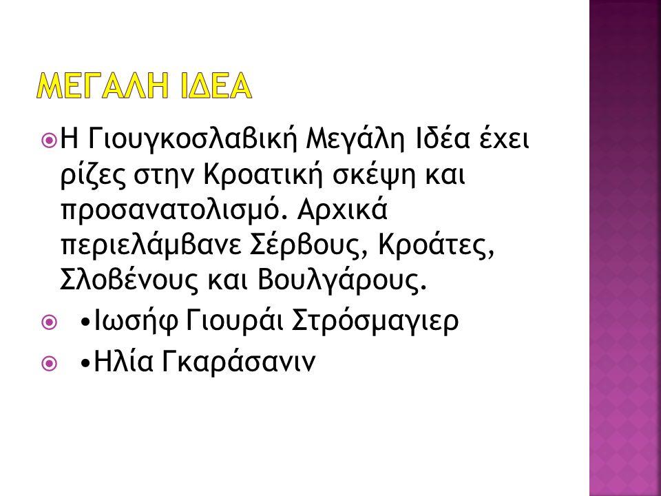  Η Γιουγκοσλαβική Μεγάλη Ιδέα έχει ρίζες στην Κροατική σκέψη και προσανατολισμό. Αρχικά περιελάμβανε Σέρβους, Κροάτες, Σλοβένους και Βουλγάρους.  Ιω