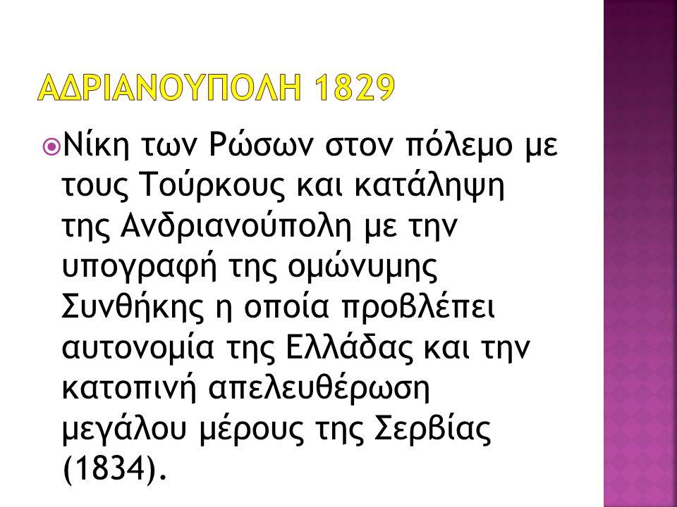  Νίκη των Ρώσων στον πόλεμο με τους Τούρκους και κατάληψη της Ανδριανούπολη με την υπογραφή της ομώνυμης Συνθήκης η οποία προβλέπει αυτονομία της Ελλάδας και την κατοπινή απελευθέρωση μεγάλου μέρους της Σερβίας (1834).