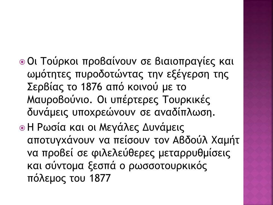  Οι Τούρκοι προβαίνουν σε βιαιοπραγίες και ωμότητες πυροδοτώντας την εξέγερση της Σερβίας το 1876 από κοινού με το Μαυροβούνιο.