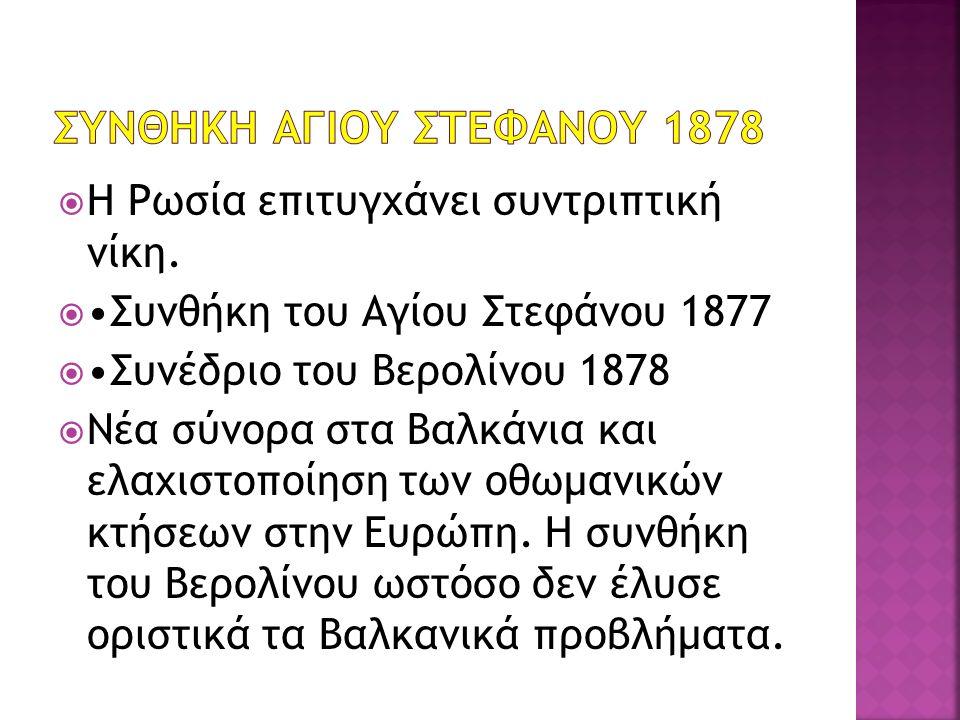 Η Ρωσία επιτυγχάνει συντριπτική νίκη.  Συνθήκη του Αγίου Στεφάνου 1877  Συνέδριο του Βερολίνου 1878  Νέα σύνορα στα Βαλκάνια και ελαχιστοποίηση τ