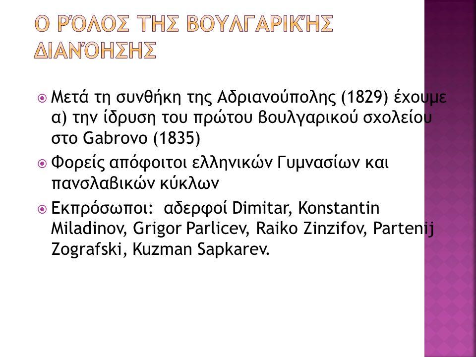  Μετά τη συνθήκη της Αδριανούπολης (1829) έχουμε α) την ίδρυση του πρώτου βουλγαρικού σχολείου στο Gabrovo (1835)  Φορείς απόφοιτοι ελληνικών Γυμνασίων και πανσλαβικών κύκλων  Εκπρόσωποι: αδερφοί Dimitar, Konstantin Miladinov, Grigor Parlicev, Raiko Zinzifov, Partenij Zografski, Kuzman Sapkarev.