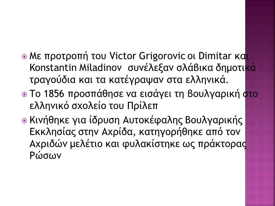  Με προτροπή του Victor Grigorovic οι Dimitar και Konstantin Miladinov συνέλεξαν σλάβικα δημοτικά τραγούδια και τα κατέγραψαν στα ελληνικά.  Το 1856