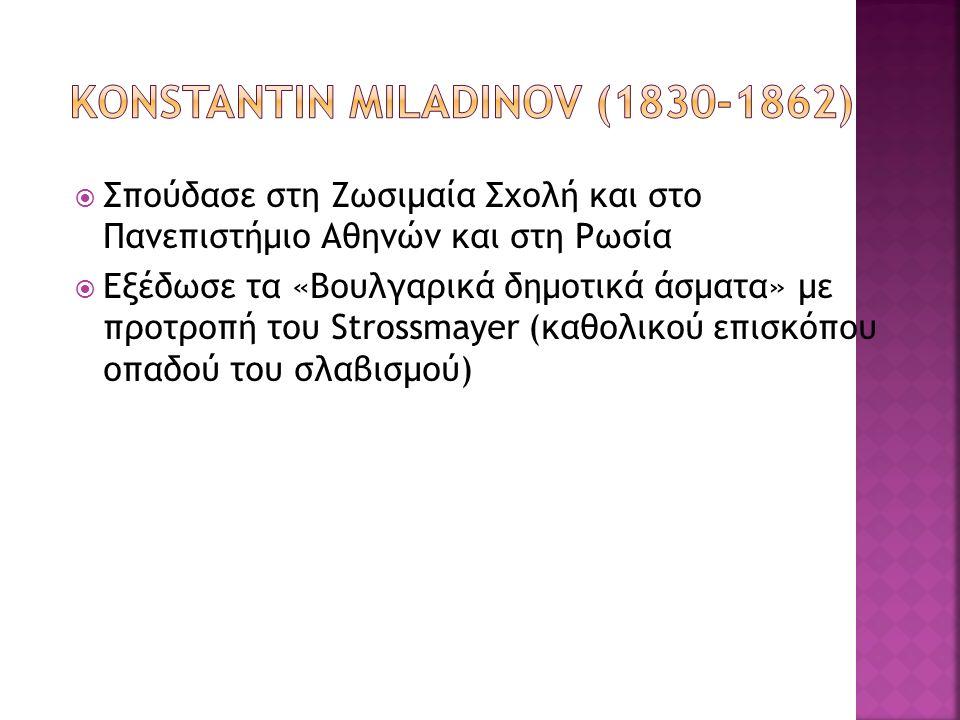  Σπούδασε στη Ζωσιμαία Σχολή και στο Πανεπιστήμιο Αθηνών και στη Ρωσία  Εξέδωσε τα «Βουλγαρικά δημοτικά άσματα» με προτροπή του Strossmayer (καθολικ
