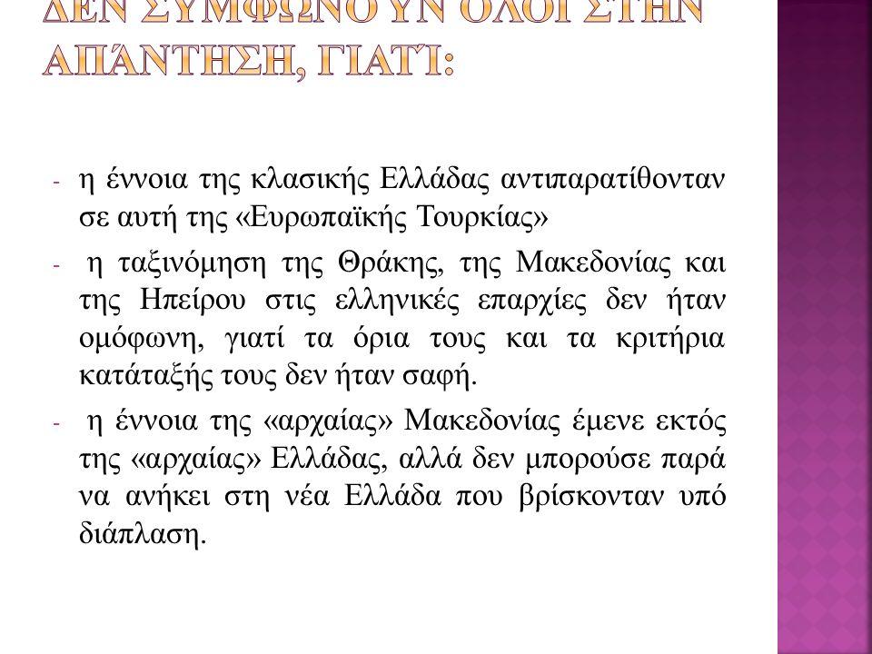 - η έννοια της κλασικής Ελλάδας αντιπαρατίθονταν σε αυτή της «Ευρωπαϊκής Τουρκίας» - η ταξινόμηση της Θράκης, της Μακεδονίας και της Ηπείρου στις ελλη