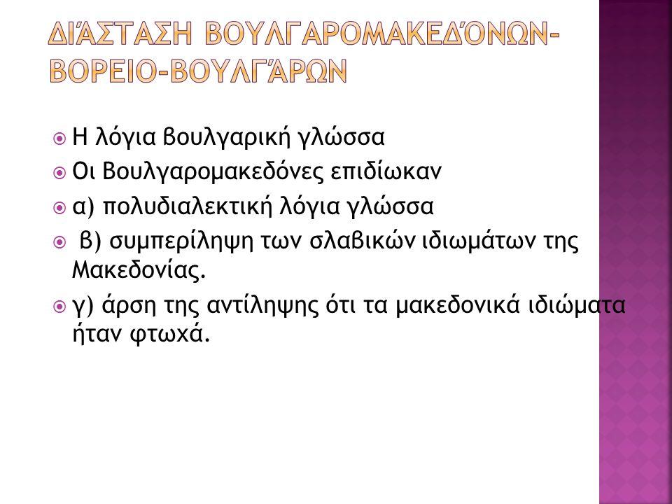  Η λόγια βουλγαρική γλώσσα  Οι Βουλγαρομακεδόνες επιδίωκαν  α) πολυδιαλεκτική λόγια γλώσσα  β) συμπερίληψη των σλαβικών ιδιωμάτων της Μακεδονίας.