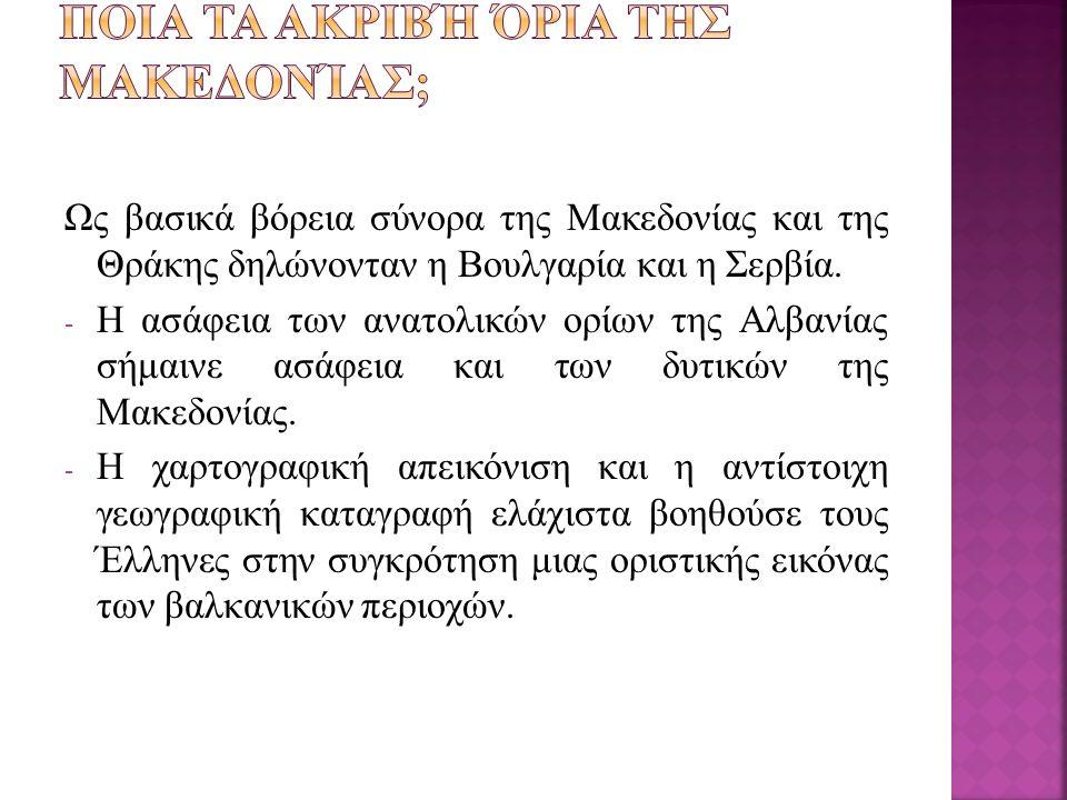 Ως βασικά βόρεια σύνορα της Μακεδονίας και της Θράκης δηλώνονταν η Βουλγαρία και η Σερβία. - Η ασάφεια των ανατολικών ορίων της Αλβανίας σήμαινε ασάφε